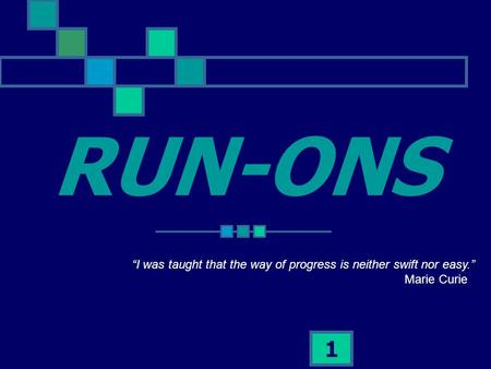 "1 RUN-ONS ""I was taught that the way of progress is neither swift nor easy."" Marie Curie."