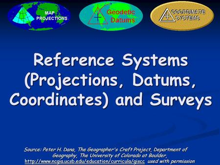 Reference Systems (Projections, Datums, Coordinates) and Surveys Source: Peter H. Dana, The Geographer's Craft Project, Department of Geography, The University.