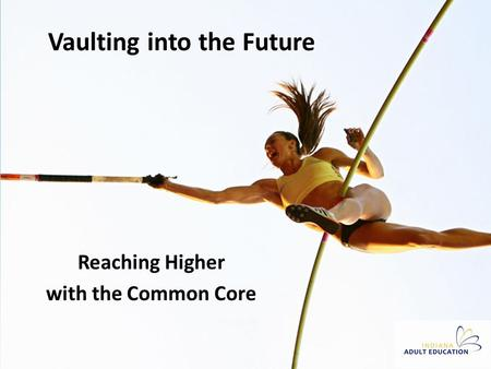 Vaulting into the Future Reaching Higher with the Common Core.