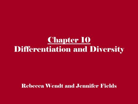 Chapter 10 Differentiation and Diversity Rebecca Wendt and Jennifer Fields.