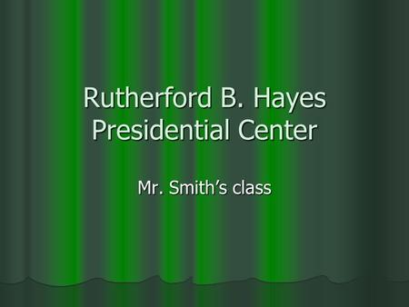 Rutherford B. Hayes Presidential Center Mr. Smith's class.