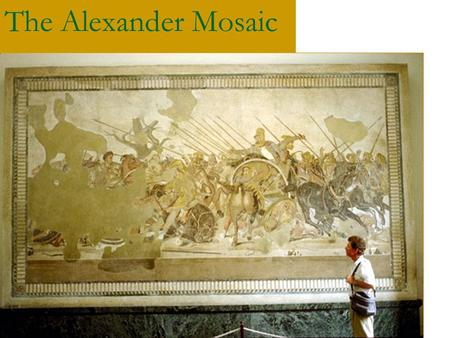 The Alexander Mosaic. The Basics - 2 nd Cent BC - Adapted from earlier painting? - Place – House of the Faun, on floor of exedra on north side of first.