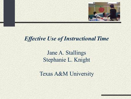 Effective Use of Instructional Time Jane A. Stallings Stephanie L. Knight Texas A&M University.