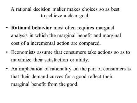 A rational decision maker makes choices so as best to achieve a clear goal. Rational behavior most often requires marginal analysis in which the marginal.