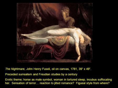 "The Nightmare, John Henry Fuseli, oil on canvas, 1781, 39"" x 49"". Preceded surrealism and Freudian studies by a century Erotic theme; horse as male symbol,"