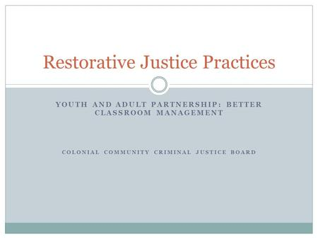 YOUTH AND ADULT PARTNERSHIP: BETTER CLASSROOM MANAGEMENT COLONIAL COMMUNITY CRIMINAL JUSTICE BOARD Restorative Justice Practices.