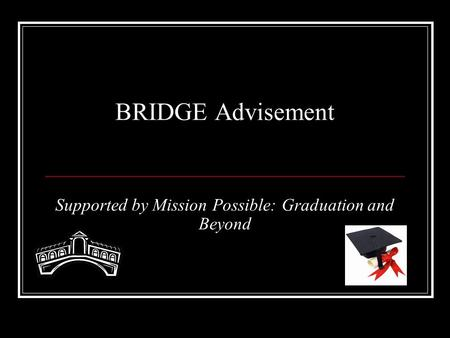 BRIDGE Advisement Supported by Mission Possible: Graduation and Beyond.