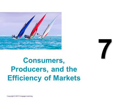 Copyright © 2011 Cengage Learning 7 Consumers, Producers, and the Efficiency of Markets.