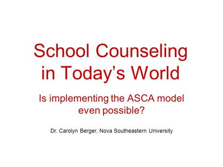 School Counseling in Today's World Is implementing the ASCA model even possible? Dr. Carolyn Berger, Nova Southeastern University.