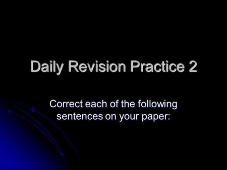 Daily Revision Practice 2 Correct each of the following sentences on your paper: