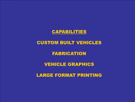 CAPABILITIES CUSTOM BUILT VEHICLES FABRICATION VEHICLE GRAPHICS LARGE FORMAT PRINTING.