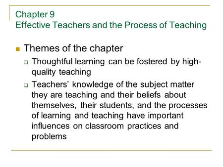 Chapter 9 Effective Teachers and the Process of Teaching Themes of the chapter  Thoughtful learning can be fostered by high- quality teaching  Teachers'
