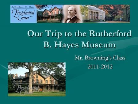 Our Trip to the Rutherford B. Hayes Museum Mr. Browning's Class 2011-2012.