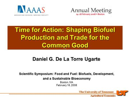 Time for Action: Shaping Biofuel Production and Trade for the Common Good Daniel G. De La Torre Ugarte Scientific Symposium: Food and Fuel: Biofuels, Development,