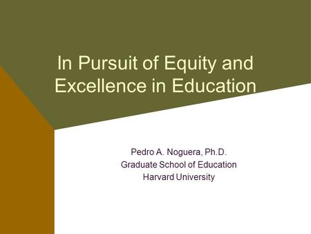 In Pursuit of Equity and Excellence in Education Pedro A. Noguera, Ph.D. Graduate School of Education Harvard University.