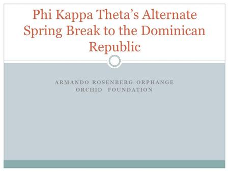 ARMANDO ROSENBERG ORPHANGE ORCHID FOUNDATION Phi Kappa Theta's Alternate Spring Break to the Dominican Republic.