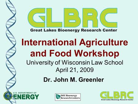 International Agriculture and Food Workshop University of Wisconsin Law School April 21, 2009 Dr. John M. Greenler.