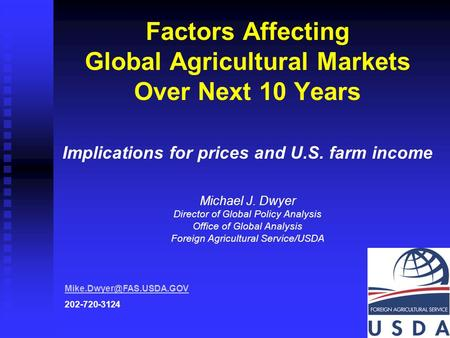 1 Factors Affecting Global Agricultural Markets Over Next 10 Years Implications for prices and U.S. farm income Michael J. Dwyer Director of Global Policy.