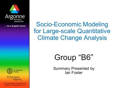 "Socio-Economic Modeling for Large-scale Quantitative Climate Change Analysis Group ""B6"" Summary Presented by Ian Foster."