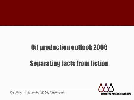 Oil production outlook 2006 Separating facts from fiction De Waag, 1 November 2006, Amsterdam.