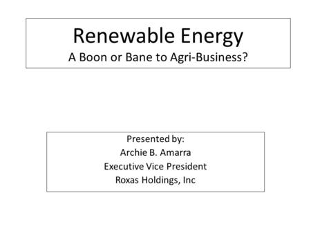 Renewable Energy A Boon or Bane to Agri-Business? Presented by: Archie B. Amarra Executive Vice President Roxas Holdings, Inc.
