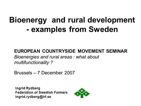 Bioenergy and rural development - examples from Sweden EUROPEAN COUNTRYSIDE MOVEMENT SEMINAR Bioenergies and rural areas : what about multifunctionality.