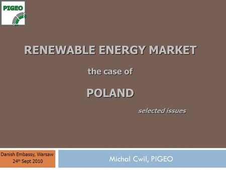 RENEWABLE <strong>ENERGY</strong> MARKET the case of POLAND Danish Embassy, Warsaw 24 th Sept 2010 Michal Cwil, PIGEO selected issues.