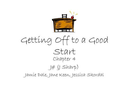 Getting Off to a Good Start Chapter 4 J# (J Sharp) Jamie Dale, Jane Keen, Jessica Skordal.