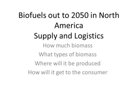 Biofuels out to 2050 in North America Supply and Logistics How much biomass What types of biomass Where will it be produced How will it get to the consumer.