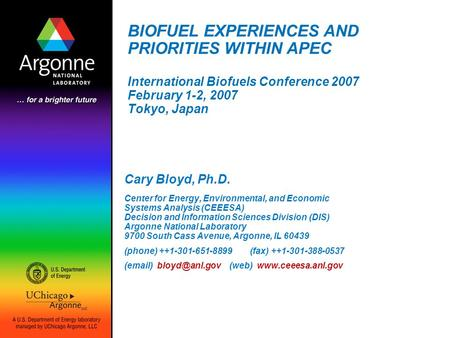 BIOFUEL EXPERIENCES AND PRIORITIES WITHIN APEC International Biofuels Conference 2007 February 1-2, 2007 Tokyo, Japan Cary Bloyd, Ph.D. Center for Energy,