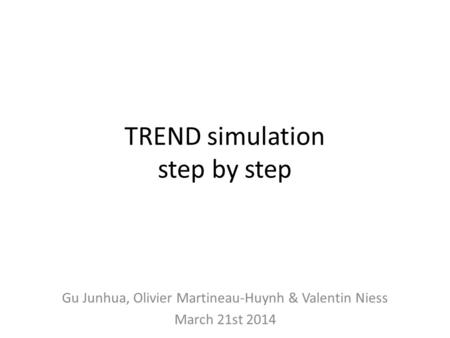 TREND simulation step by step Gu Junhua, Olivier Martineau-Huynh & Valentin Niess March 21st 2014.