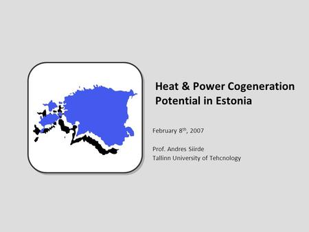 Heat & Power Cogeneration Potential in Estonia February 8 th, 2007 Prof. Andres Siirde Tallinn University of Tehcnology.
