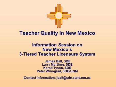 Teacher Quality In New Mexico Information Session on New Mexico's 3-Tiered Teacher Licensure System James Ball, SDE Larry Martinez, SDE Kersti Tyson, SDE.