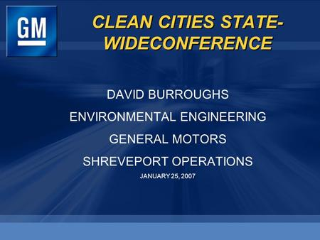 CLEAN CITIES STATE- WIDECONFERENCE DAVID BURROUGHS ENVIRONMENTAL ENGINEERING GENERAL MOTORS SHREVEPORT OPERATIONS JANUARY 25, 2007 DAVID BURROUGHS ENVIRONMENTAL.