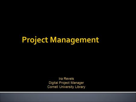 Ira Revels Digital Project Manager Cornell University Library.