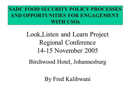 Look,Listen and Learn Project Regional Conference 14-15 November 2005 Birchwood Hotel, Johannesburg By Fred Kalibwani SADC FOOD SECURITY POLICY PROCESSES.