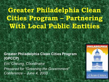 Greater Philadelphia Clean Cities Program – Partnering With Local Public Entities Greater Philadelphia Clean Cities Program (GPCCP) Eric Cheung, Coordinator.