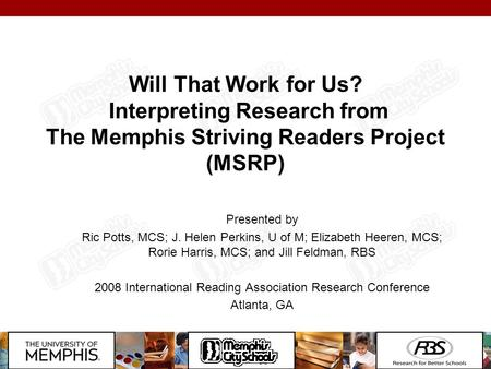 Will That Work for Us? Interpreting Research from The Memphis Striving Readers Project (MSRP) Presented by Ric Potts, MCS; J. Helen Perkins, U of M; Elizabeth.