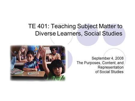 TE 401: Teaching Subject Matter to Diverse Learners, Social Studies September 4, 2008 The Purposes, Content, and Representation of Social Studies.