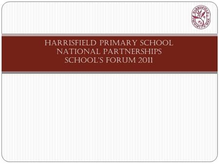 HARRISFIELD PRIMARY SCHOOL NATIONAL PARTNERSHIPS SCHOOL'S FORUM 2011.