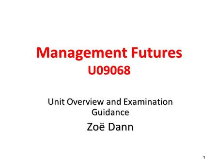 Management Futures U09068 Unit Overview and Examination Guidance Zoë Dann 1.