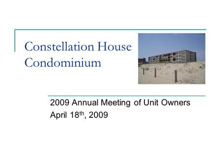 Constellation House Condominium 2009 Annual Meeting of Unit Owners April 18 th, 2009.