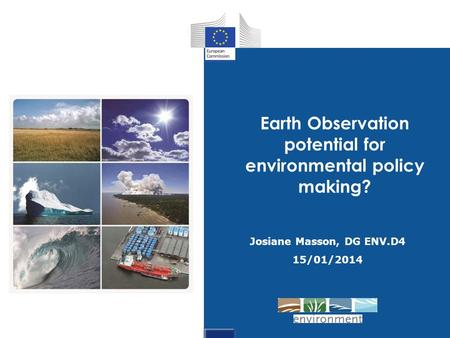 Josiane Masson, DG ENV.D4 15/01/2014 Earth Observation potential for environmental policy making?