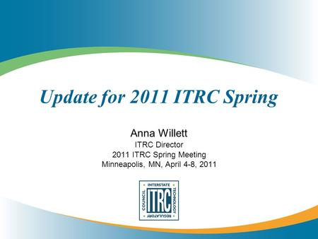 Update for 2011 ITRC Spring Anna Willett ITRC Director 2011 ITRC Spring Meeting Minneapolis, MN, April 4-8, 2011.