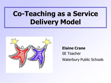 Co-Teaching as a Service Delivery Model Elaine Crane SE Teacher Waterbury Public Schools.