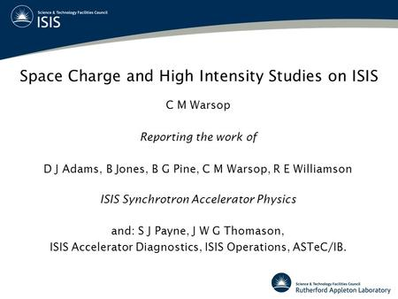Space Charge and High Intensity Studies on ISIS C M Warsop Reporting the work of D J Adams, B Jones, B G Pine, C M Warsop, R E Williamson ISIS Synchrotron.