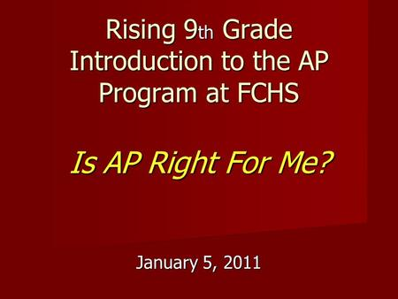 Rising 9 th Grade Introduction to the AP Program at FCHS Is AP Right For Me? January 5, 2011.
