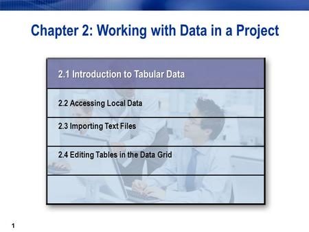 11 Chapter 2: Working with Data in a Project 2.1 Introduction to Tabular Data 2.2 Accessing Local Data 2.3 Importing Text Files 2.4 Editing Tables in the.
