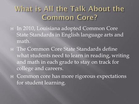  In 2010, Louisiana adopted Common Core State Standards in English language arts and math.  The Common Core State Standards define what students need.