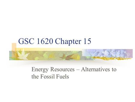 GSC 1620 Chapter 15 <strong>Energy</strong> Resources – Alternatives to the Fossil Fuels.
